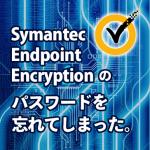 Symantec Endpoint Encryptionのパスワードを忘れてしまった。