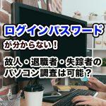 """<span class=""""title"""">ログインパスワードが分からない! 故人・退職者・失踪者のパソコン調査は可能?</span>"""